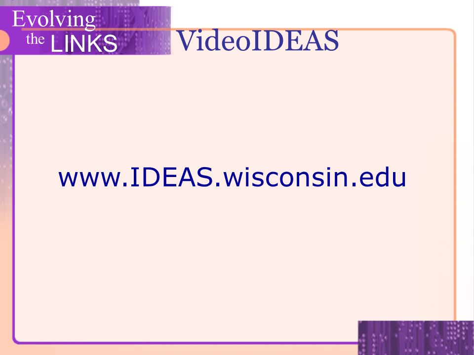 Evolving the LINKS www.IDEAS.wisconsin.edu VideoIDEAS