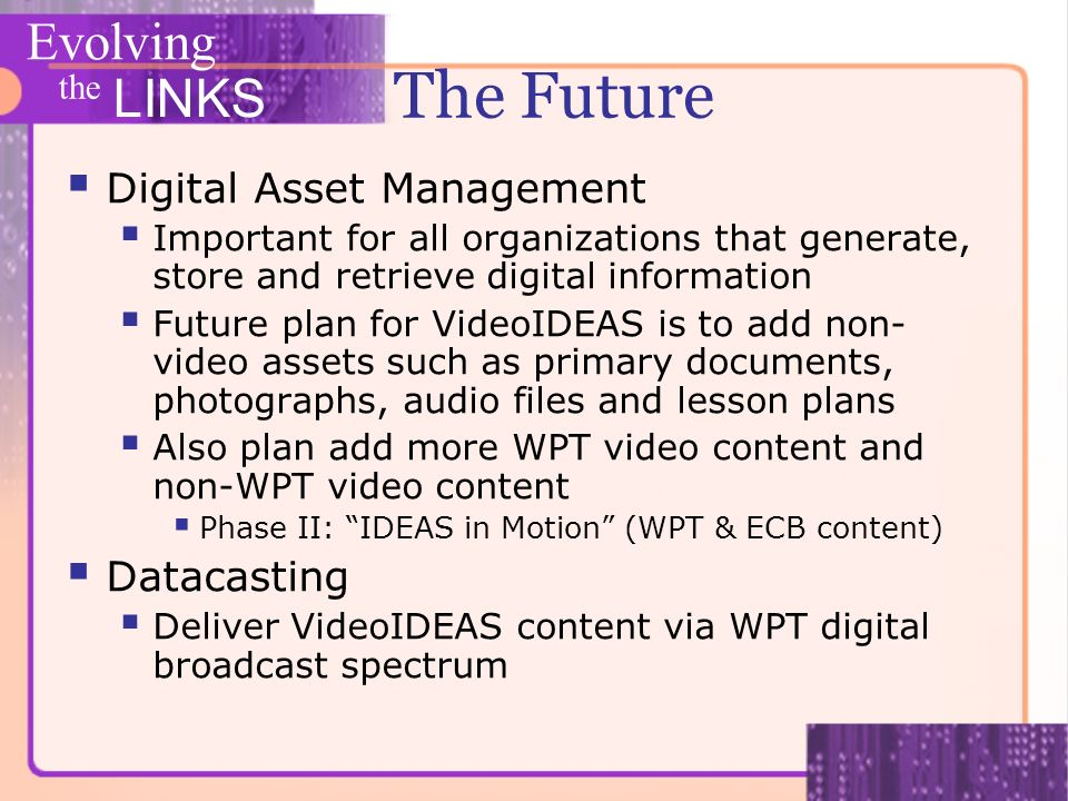 Evolving the LINKS The Future Digital Asset Management Important for all organizations that generate, store and retrieve digital information Future pl