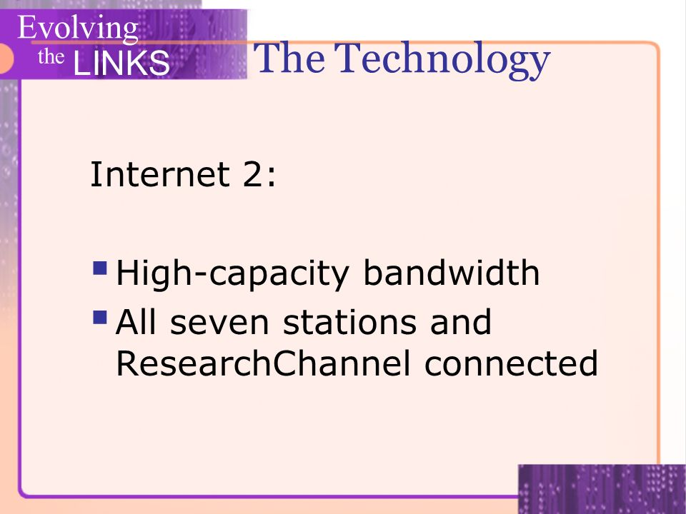 Evolving the LINKS The Technology Internet 2: High-capacity bandwidth All seven stations and ResearchChannel connected