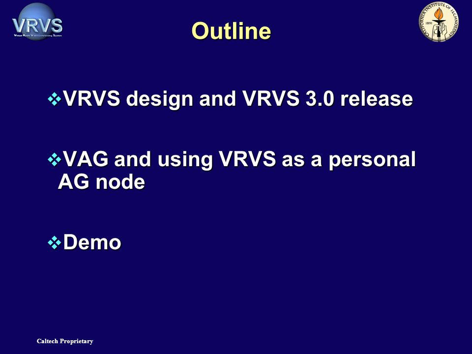 Caltech Proprietary Outline VRVS design and VRVS 3.0 release VRVS design and VRVS 3.0 release VAG and using VRVS as a personal AG node VAG and using VRVS as a personal AG node Demo Demo