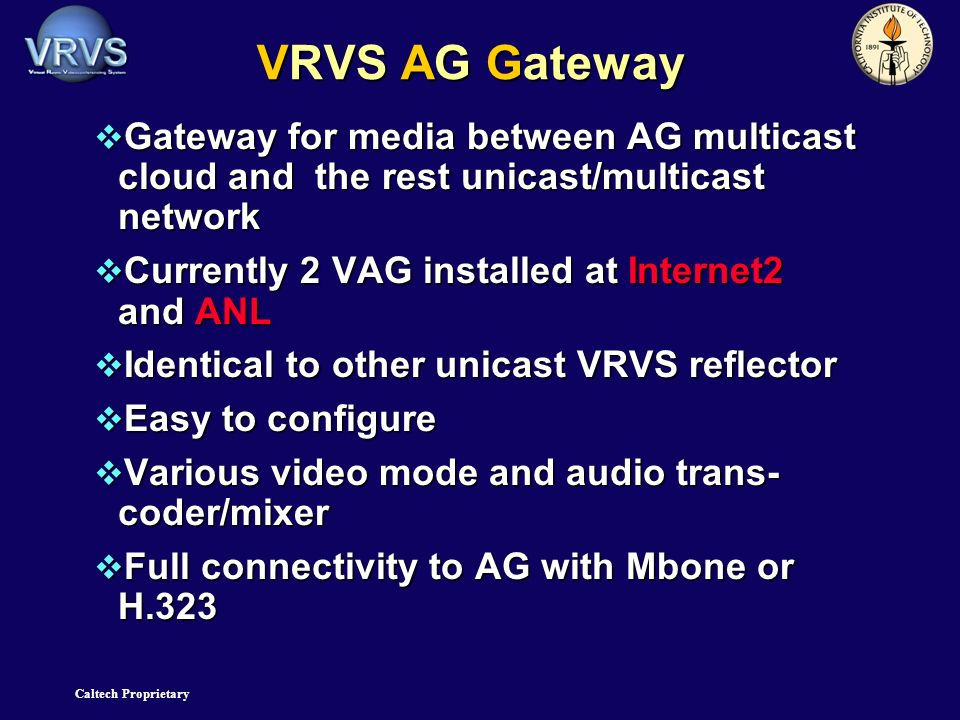 Caltech Proprietary VRVS AG Gateway Gateway for media between AG multicast cloud and the rest unicast/multicast network Gateway for media between AG multicast cloud and the rest unicast/multicast network Currently 2 VAG installed at Internet2 and ANL Currently 2 VAG installed at Internet2 and ANL Identical to other unicast VRVS reflector Identical to other unicast VRVS reflector Easy to configure Easy to configure Various video mode and audio trans- coder/mixer Various video mode and audio trans- coder/mixer Full connectivity to AG with Mbone or H.323 Full connectivity to AG with Mbone or H.323
