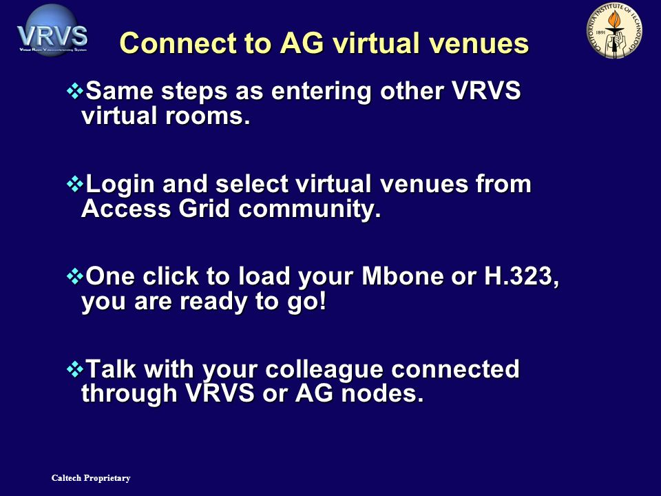 Caltech Proprietary Connect to AG virtual venues Same steps as entering other VRVS virtual rooms.