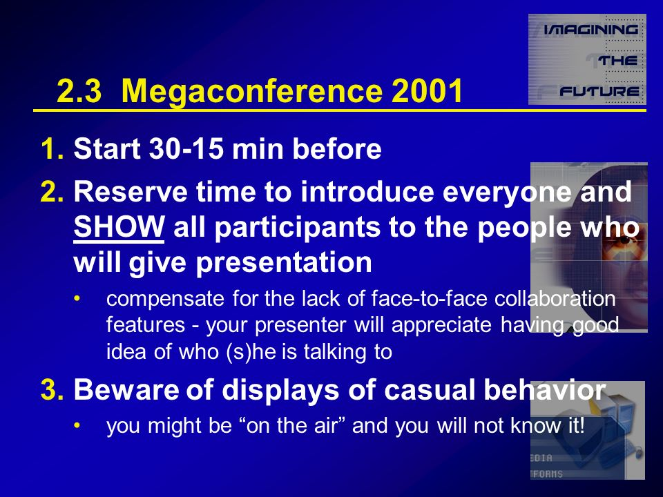 2.3 Megaconference 2001 1.Start 30-15 min before 2.Reserve time to introduce everyone and SHOW all participants to the people who will give presentation compensate for the lack of face-to-face collaboration features - your presenter will appreciate having good idea of who (s)he is talking to 3.Beware of displays of casual behavior you might be on the air and you will not know it!