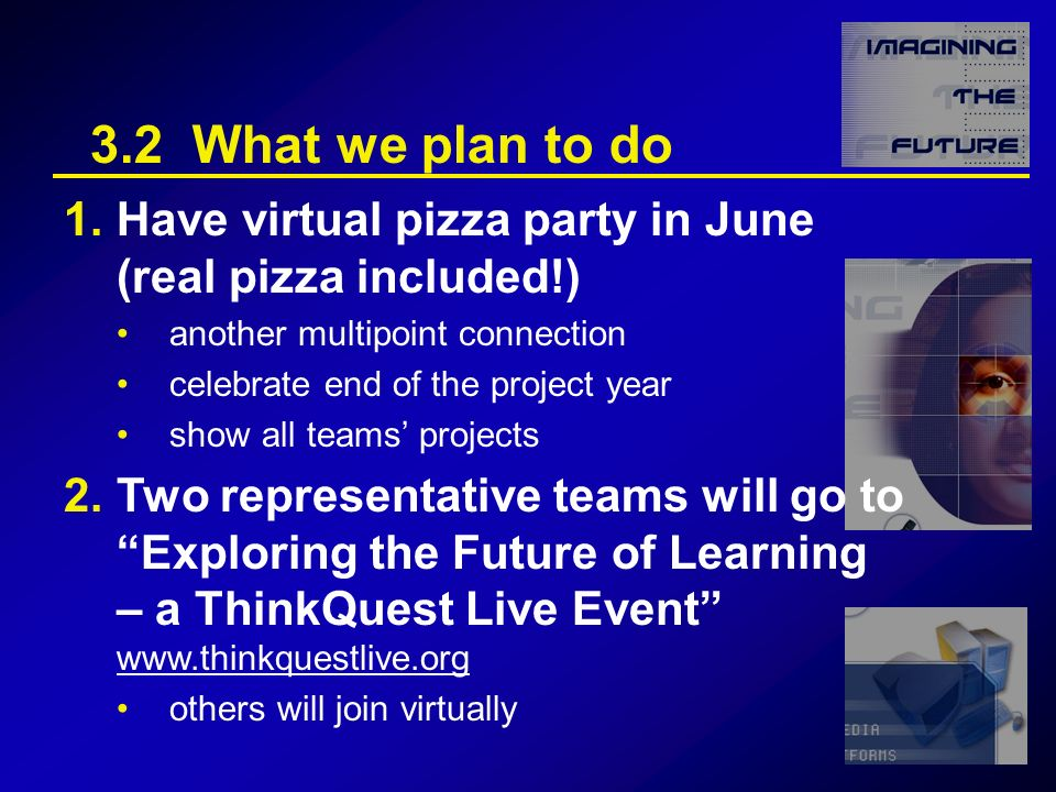3.2 What we plan to do 1.Have virtual pizza party in June (real pizza included!) another multipoint connection celebrate end of the project year show all teams projects 2.Two representative teams will go to Exploring the Future of Learning – a ThinkQuest Live Event www.thinkquestlive.org www.thinkquestlive.org others will join virtually