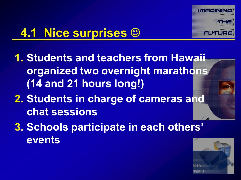 4.1 Nice surprises 1.Students and teachers from Hawaii organized two overnight marathons (14 and 21 hours long!) 2.Students in charge of cameras and chat sessions 3.Schools participate in each others events