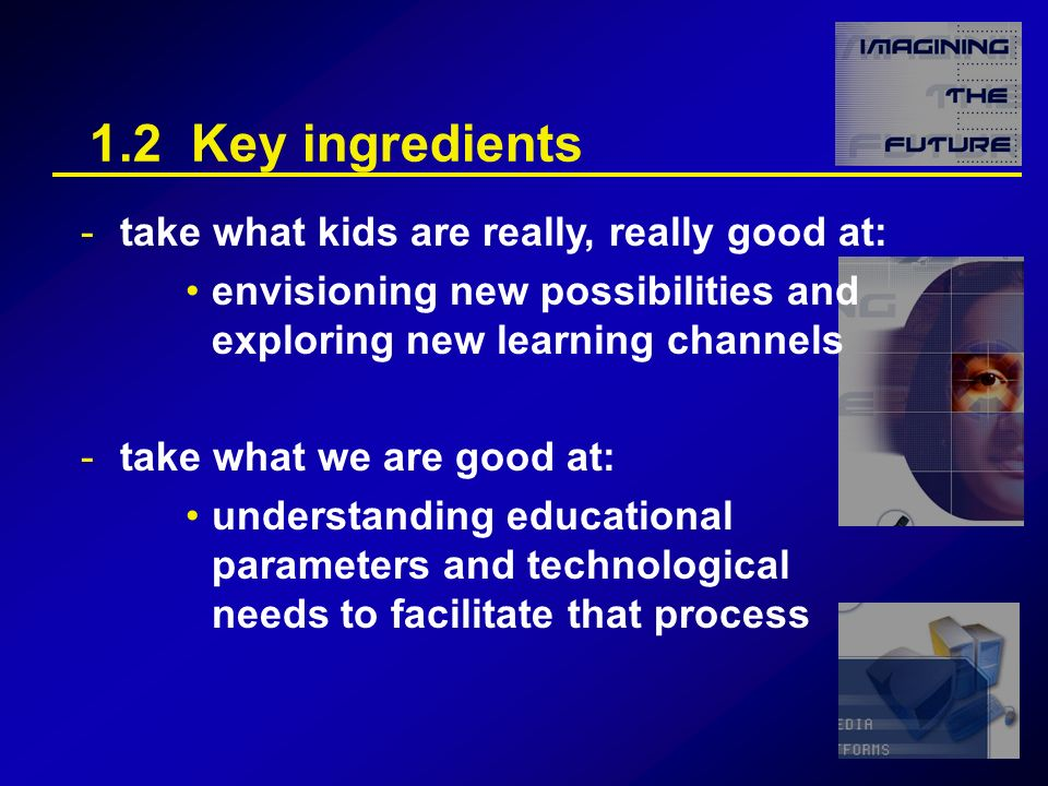 1.2 Key ingredients -take what kids are really, really good at: envisioning new possibilities and exploring new learning channels -take what we are good at: understanding educational parameters and technological needs to facilitate that process