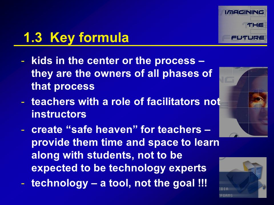 1.3 Key formula -kids in the center or the process – they are the owners of all phases of that process -teachers with a role of facilitators not instructors -create safe heaven for teachers – provide them time and space to learn along with students, not to be expected to be technology experts -technology – a tool, not the goal !!!