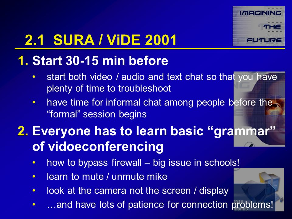 2.1 SURA / ViDE 2001 1.Start 30-15 min before start both video / audio and text chat so that you have plenty of time to troubleshoot have time for informal chat among people before the formal session begins 2.Everyone has to learn basic grammar of vidoeconferencing how to bypass firewall – big issue in schools.