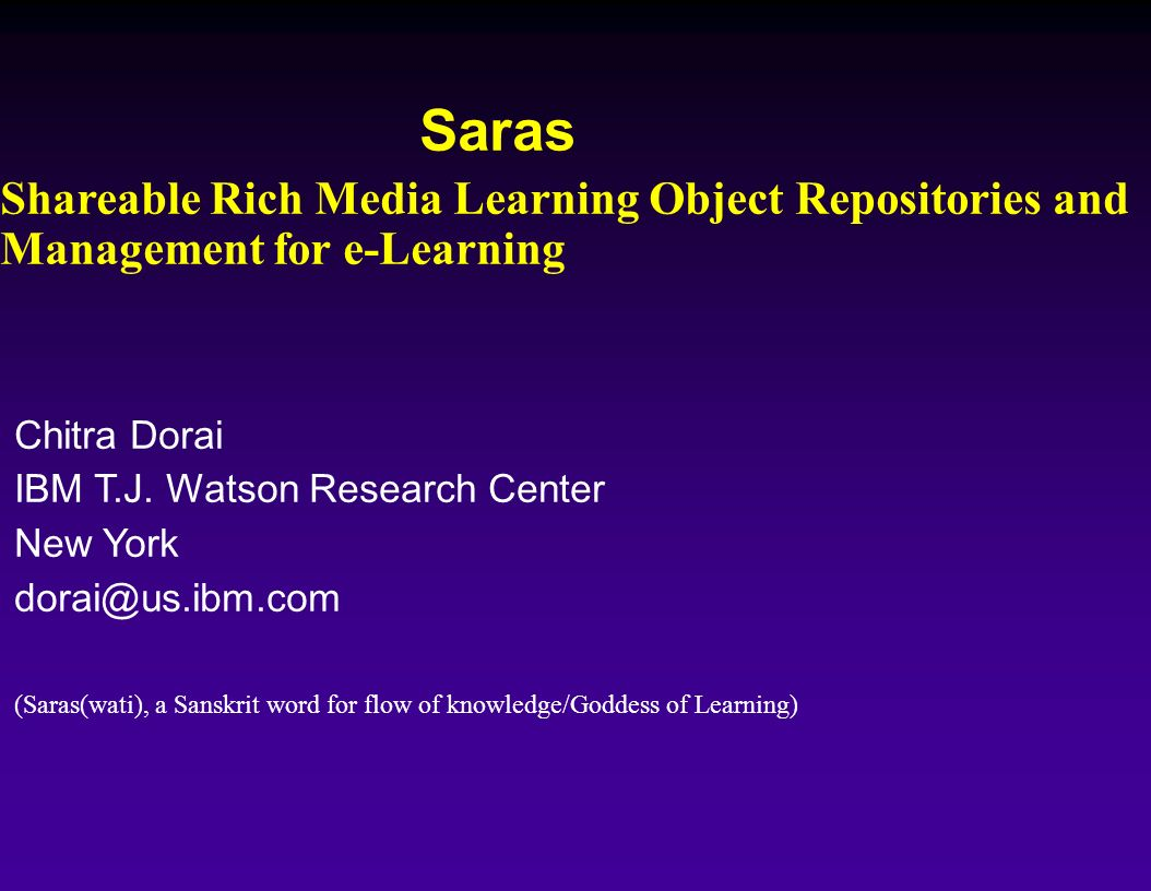 Saras Shareable Rich Media Learning Object Repositories and Management for e-Learning Chitra Dorai IBM T.J. Watson Research Center New York dorai@us.i