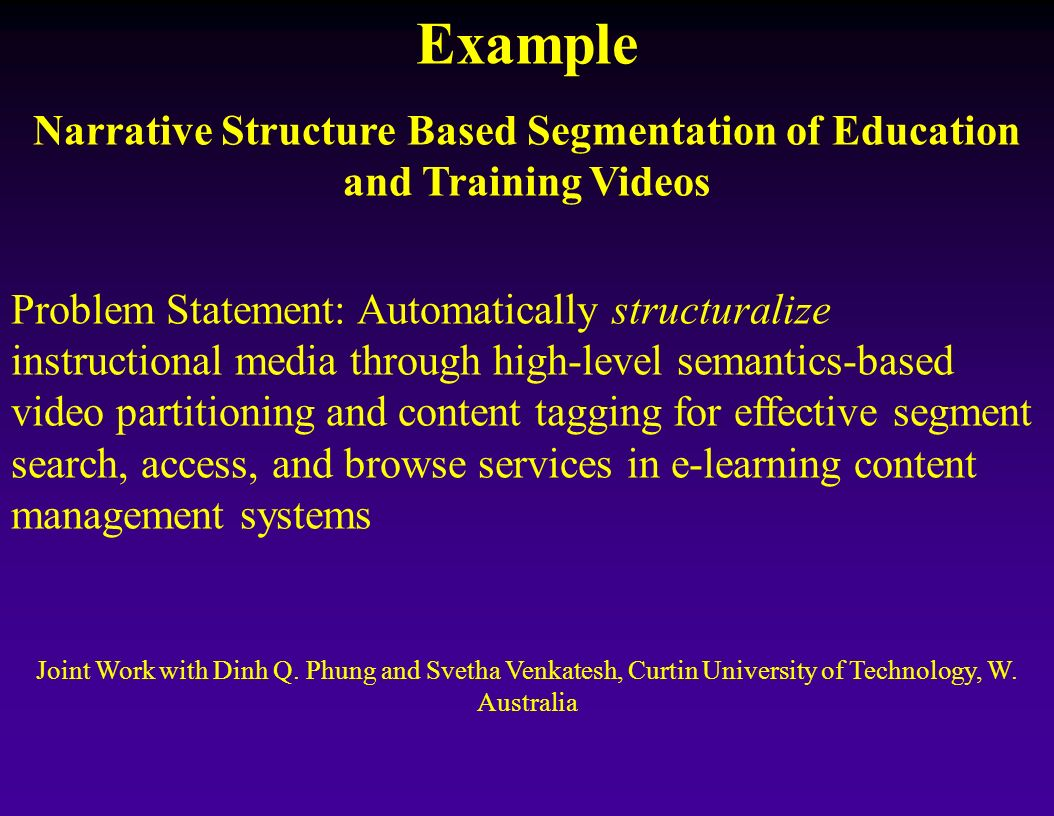 Example Narrative Structure Based Segmentation of Education and Training Videos Problem Statement: Automatically structuralize instructional media thr