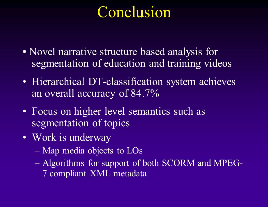 Conclusion Novel narrative structure based analysis for segmentation of education and training videos Hierarchical DT-classification system achieves a