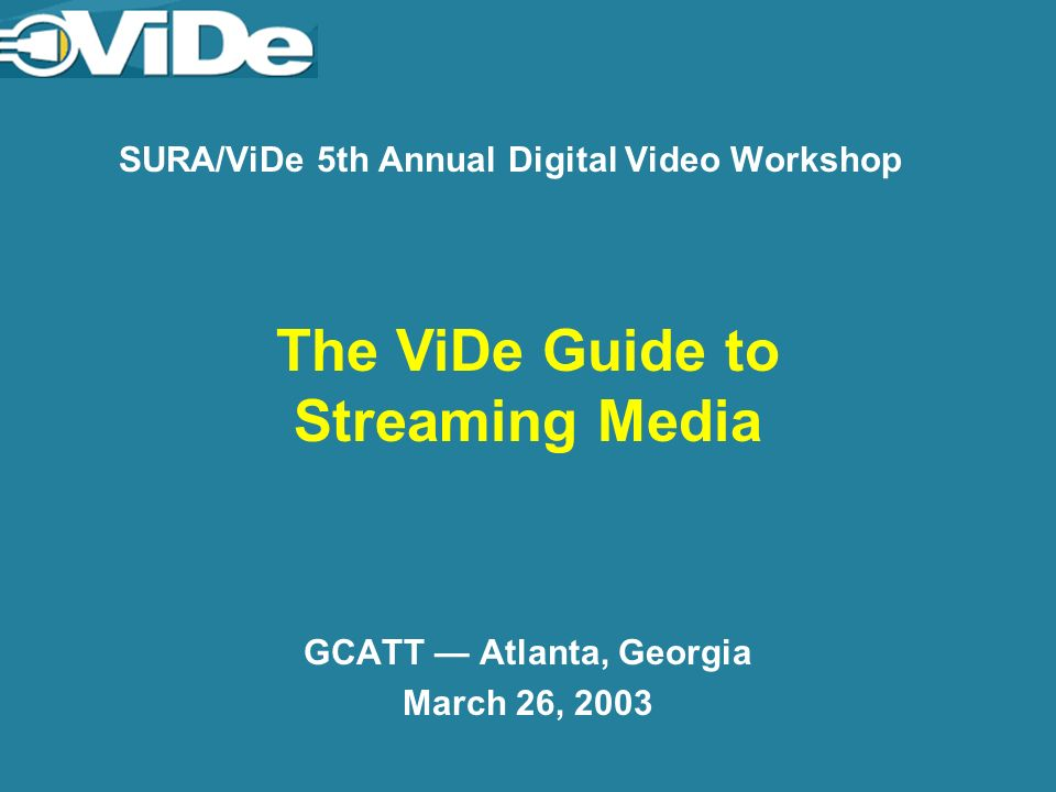 SURA/ViDe 5th Annual Digital Video Workshop GCATT Atlanta, Georgia March 26, 2003 The ViDe Guide to Streaming Media