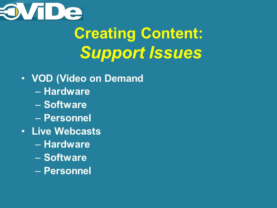 Creating Content: Support Issues VOD (Video on Demand –Hardware –Software –Personnel Live Webcasts –Hardware –Software –Personnel
