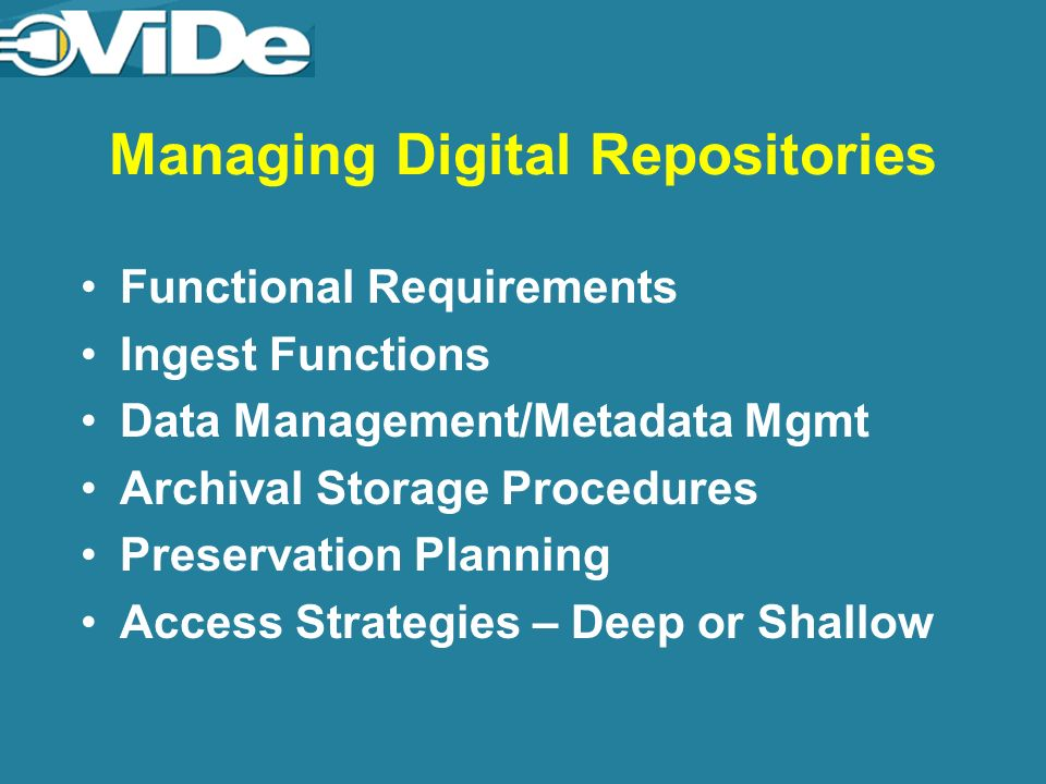 Managing Digital Repositories Functional Requirements Ingest Functions Data Management/Metadata Mgmt Archival Storage Procedures Preservation Planning Access Strategies – Deep or Shallow