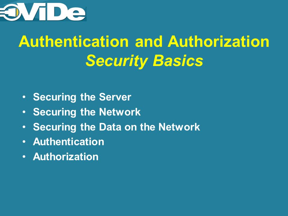 Authentication and Authorization Security Basics Securing the Server Securing the Network Securing the Data on the Network Authentication Authorization