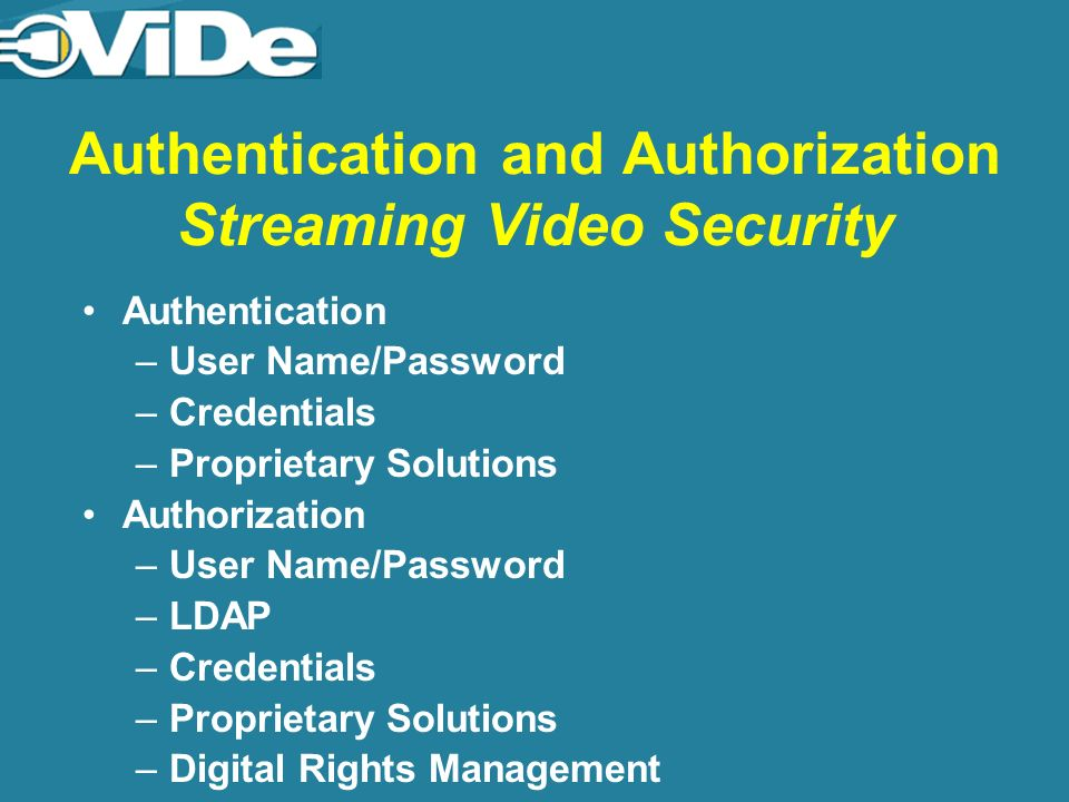 Authentication and Authorization Streaming Video Security Authentication –User Name/Password –Credentials –Proprietary Solutions Authorization –User Name/Password –LDAP –Credentials –Proprietary Solutions –Digital Rights Management