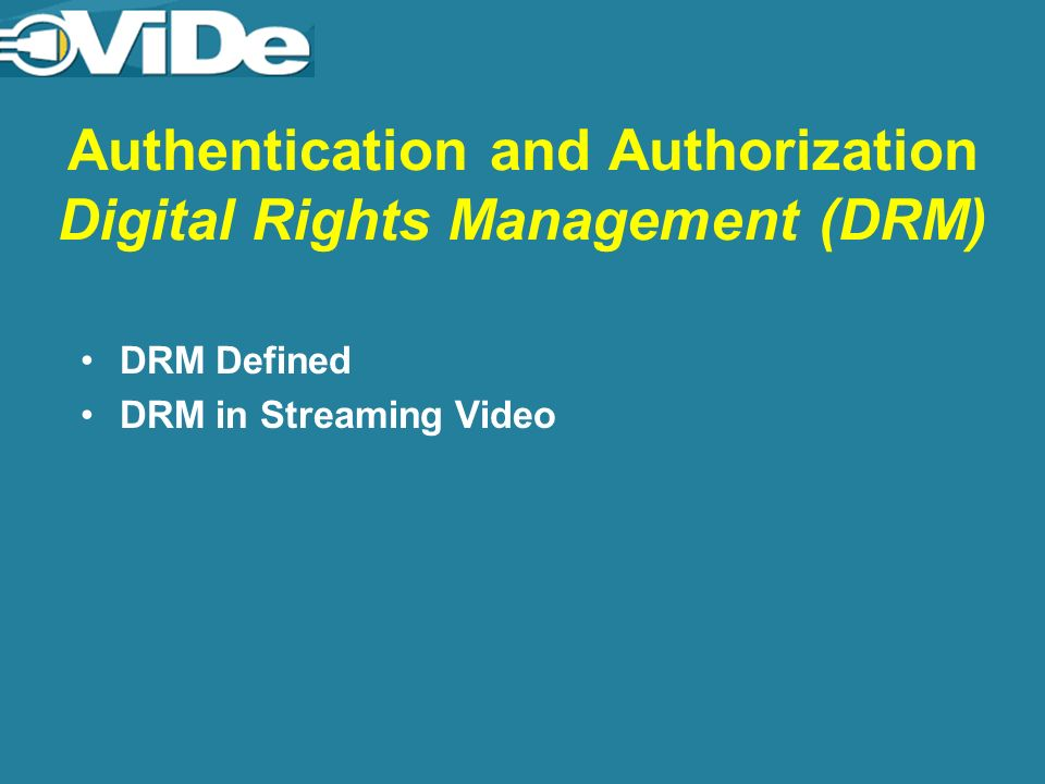 Authentication and Authorization Digital Rights Management (DRM) DRM Defined DRM in Streaming Video