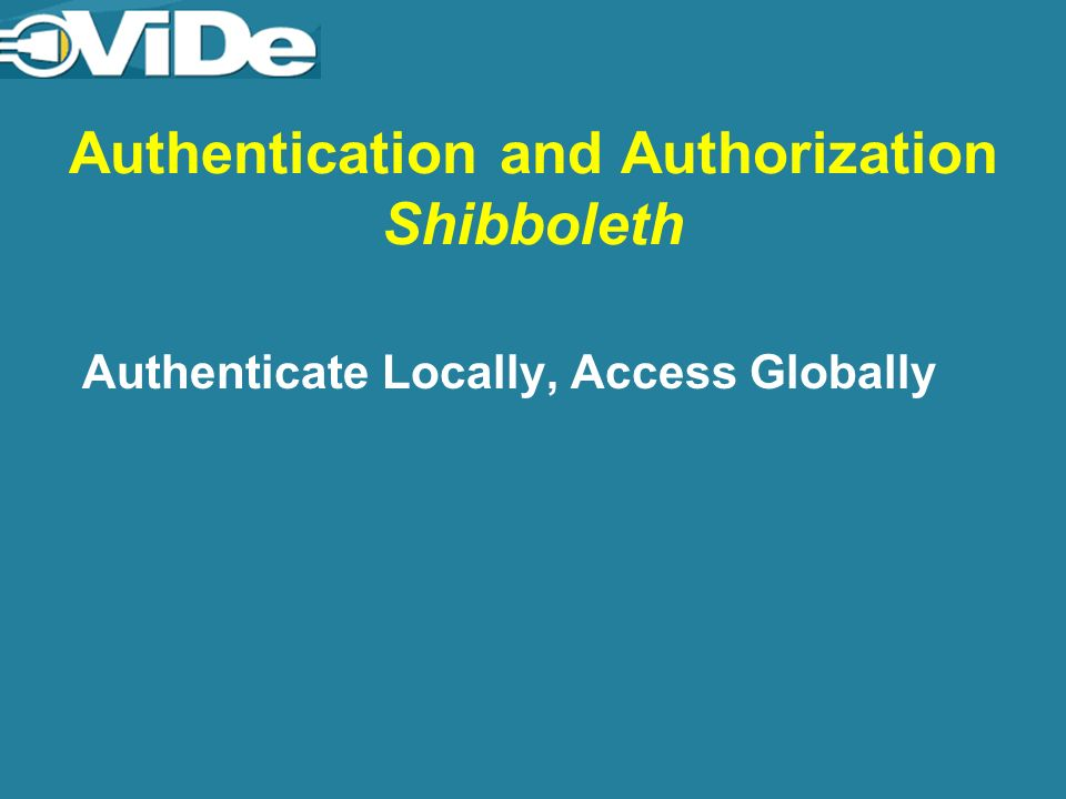 Authentication and Authorization Shibboleth Authenticate Locally, Access Globally