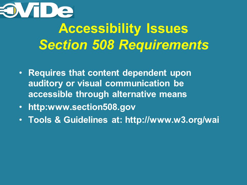 Accessibility Issues Section 508 Requirements Requires that content dependent upon auditory or visual communication be accessible through alternative means http:www.section508.gov Tools & Guidelines at: http://www.w3.org/wai