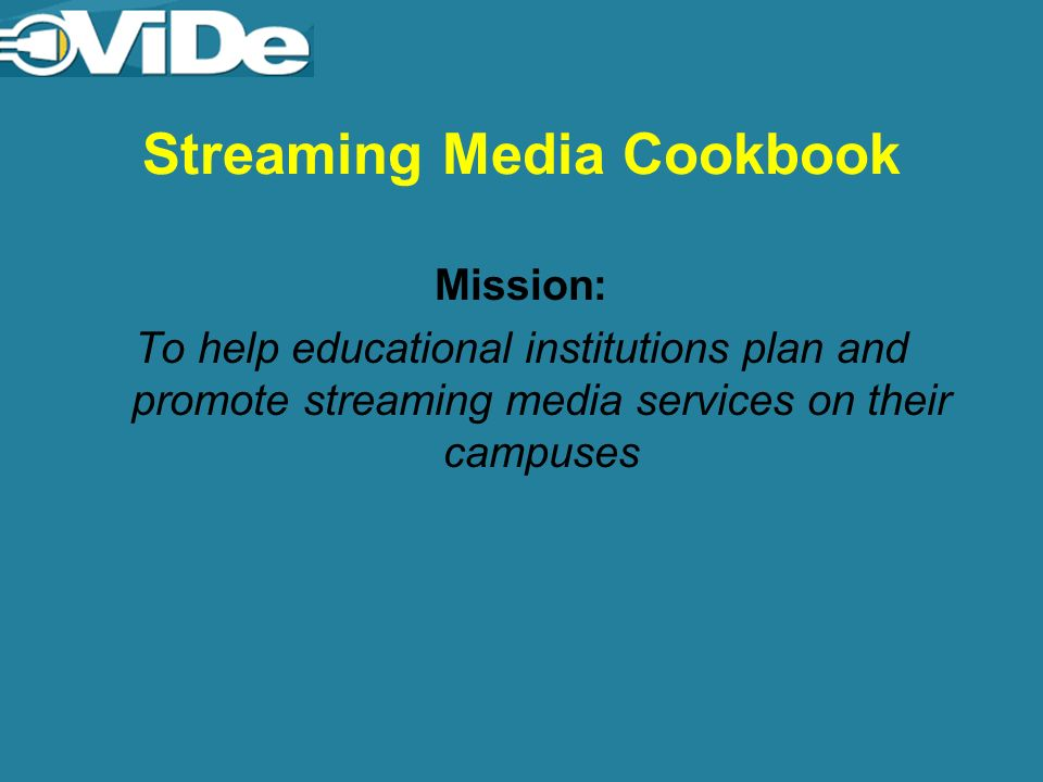 Streaming Media Cookbook Mission: To help educational institutions plan and promote streaming media services on their campuses