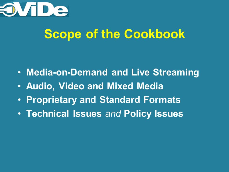 Scope of the Cookbook Media-on-Demand and Live Streaming Audio, Video and Mixed Media Proprietary and Standard Formats Technical Issues and Policy Issues