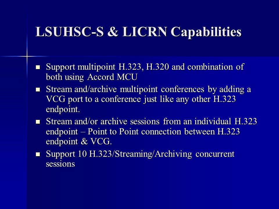 LSUHSC-S & LICRN Capabilities Support multipoint H.323, H.320 and combination of both using Accord MCU Support multipoint H.323, H.320 and combination