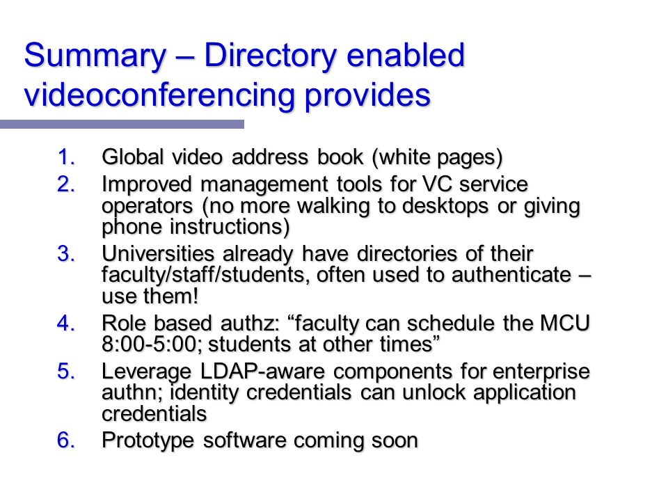 Summary – Directory enabled videoconferencing provides 1.Global video address book (white pages) 2.Improved management tools for VC service operators (no more walking to desktops or giving phone instructions) 3.Universities already have directories of their faculty/staff/students, often used to authenticate – use them.