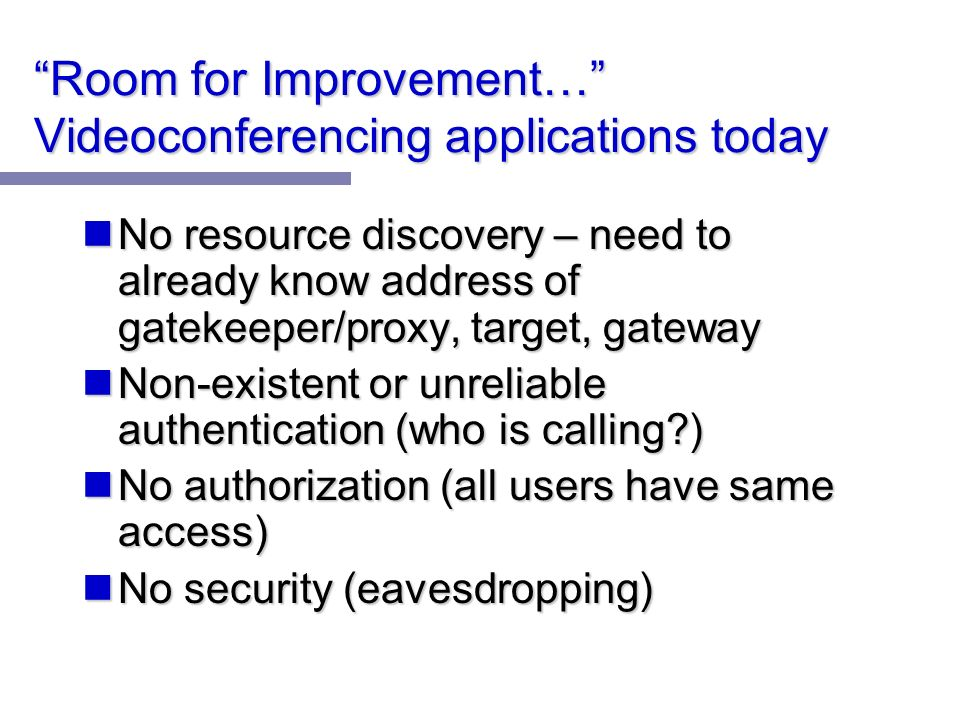 Room for Improvement… Videoconferencing applications today No resource discovery – need to already know address of gatekeeper/proxy, target, gateway No resource discovery – need to already know address of gatekeeper/proxy, target, gateway Non-existent or unreliable authentication (who is calling ) Non-existent or unreliable authentication (who is calling ) No authorization (all users have same access) No authorization (all users have same access) No security (eavesdropping) No security (eavesdropping)