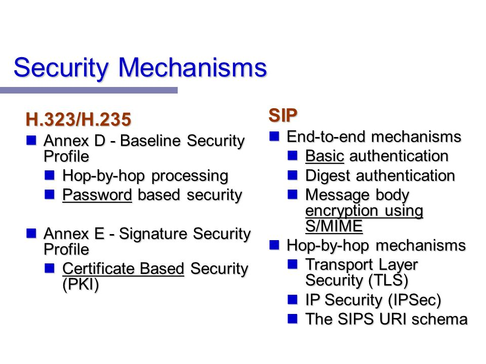 Security Mechanisms H.323/H.235 Annex D - Baseline Security Profile Annex D - Baseline Security Profile Hop-by-hop processing Hop-by-hop processing Password based security Password based security Annex E - Signature Security Profile Annex E - Signature Security Profile Certificate Based Security (PKI) Certificate Based Security (PKI) SIP End-to-end mechanisms End-to-end mechanisms Basic authentication Basic authentication Digest authentication Digest authentication Message body encryption using S/MIME Message body encryption using S/MIME Hop-by-hop mechanisms Hop-by-hop mechanisms Transport Layer Security (TLS) Transport Layer Security (TLS) IP Security (IPSec) IP Security (IPSec) The SIPS URI schema The SIPS URI schema