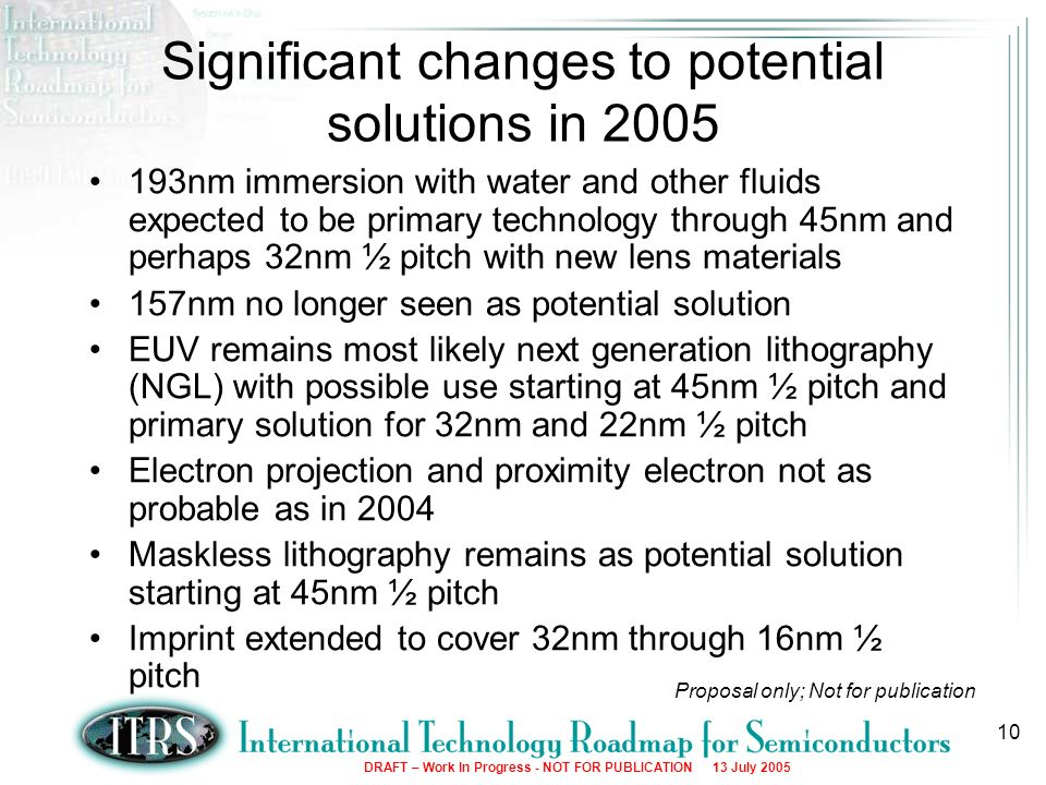 DRAFT – Work In Progress - NOT FOR PUBLICATION 13 July Significant changes to potential solutions in nm immersion with water and other fluids expected to be primary technology through 45nm and perhaps 32nm ½ pitch with new lens materials 157nm no longer seen as potential solution EUV remains most likely next generation lithography (NGL) with possible use starting at 45nm ½ pitch and primary solution for 32nm and 22nm ½ pitch Electron projection and proximity electron not as probable as in 2004 Maskless lithography remains as potential solution starting at 45nm ½ pitch Imprint extended to cover 32nm through 16nm ½ pitch Proposal only; Not for publication