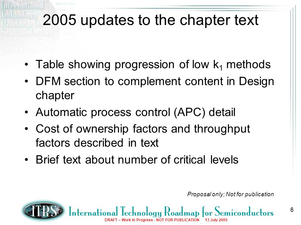 DRAFT – Work In Progress - NOT FOR PUBLICATION 13 July updates to the chapter text Table showing progression of low k 1 methods DFM section to complement content in Design chapter Automatic process control (APC) detail Cost of ownership factors and throughput factors described in text Brief text about number of critical levels Proposal only; Not for publication