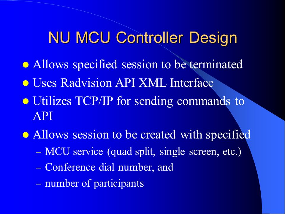 NU MCU Controller Design Allows specified session to be terminated Uses Radvision API XML Interface Utilizes TCP/IP for sending commands to API Allows session to be created with specified – MCU service (quad split, single screen, etc.) – Conference dial number, and – number of participants