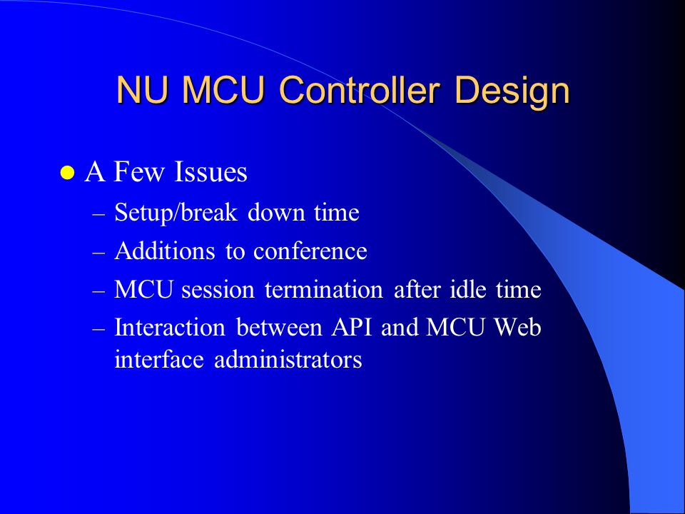 NU MCU Controller Design A Few Issues – Setup/break down time – Additions to conference – MCU session termination after idle time – Interaction betwee