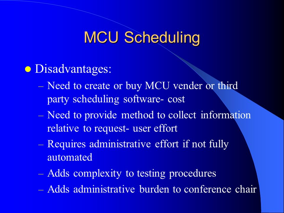MCU Scheduling Disadvantages: – Need to create or buy MCU vender or third party scheduling software- cost – Need to provide method to collect informat