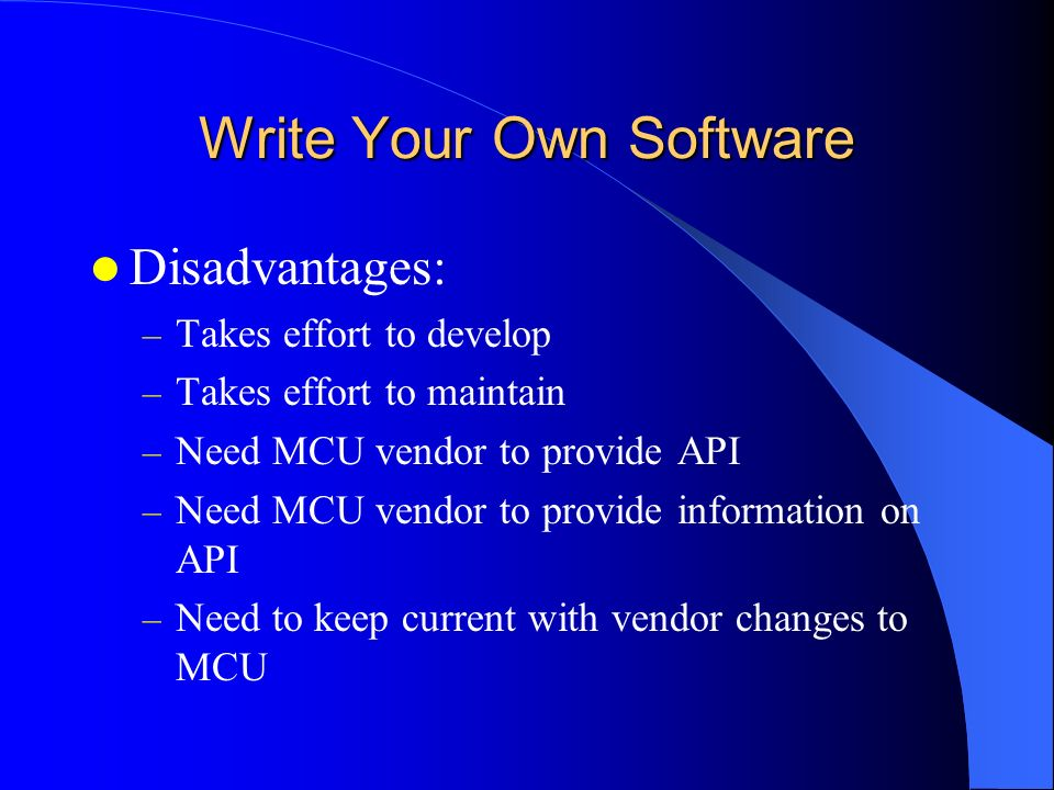 Write Your Own Software Disadvantages: – Takes effort to develop – Takes effort to maintain – Need MCU vendor to provide API – Need MCU vendor to prov