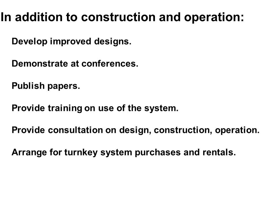 In addition to construction and operation: Develop improved designs. Demonstrate at conferences. Publish papers. Provide training on use of the system
