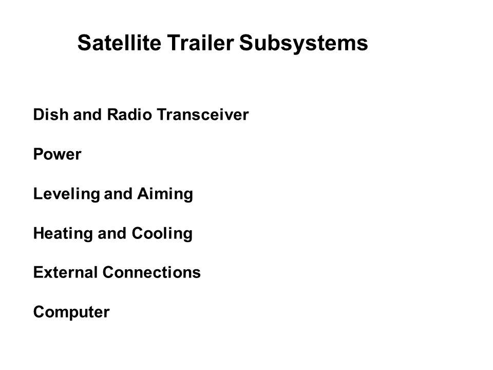 Satellite Trailer Subsystems Dish and Radio Transceiver Power Leveling and Aiming Heating and Cooling External Connections Computer