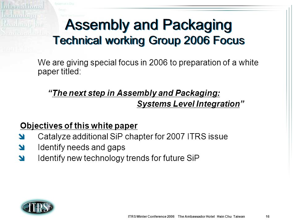 ITRS Winter Conference 2006 The Ambassador Hotel Hsin Chu Taiwan 16 Assembly and Packaging Technical working Group 2006 Focus We are giving special focus in 2006 to preparation of a white paper titled: The next step in Assembly and Packaging: Systems Level Integration Objectives of this white paper Catalyze additional SiP chapter for 2007 ITRS issue Identify needs and gaps Identify new technology trends for future SiP