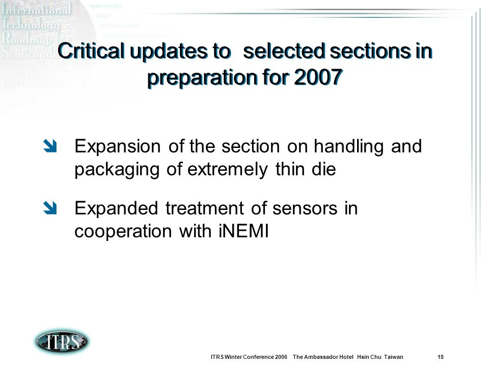 ITRS Winter Conference 2006 The Ambassador Hotel Hsin Chu Taiwan 18 Critical updates to selected sections in preparation for 2007 Expansion of the section on handling and packaging of extremely thin die Expanded treatment of sensors in cooperation with iNEMI