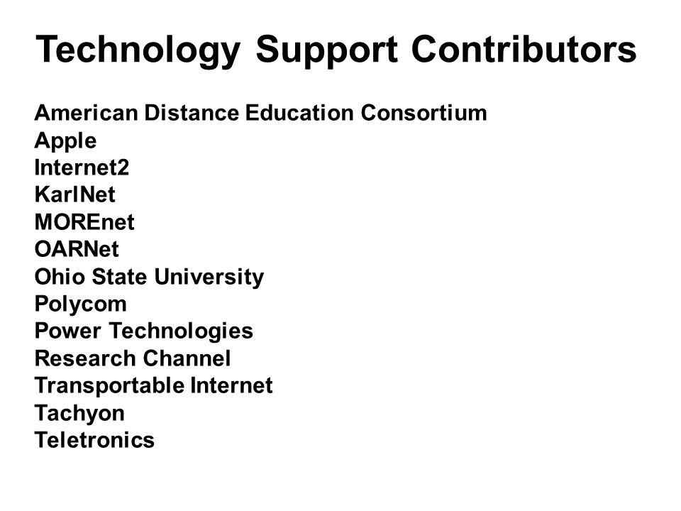 Technology Support Contributors American Distance Education Consortium Apple Internet2 KarlNet MOREnet OARNet Ohio State University Polycom Power Technologies Research Channel Transportable Internet Tachyon Teletronics