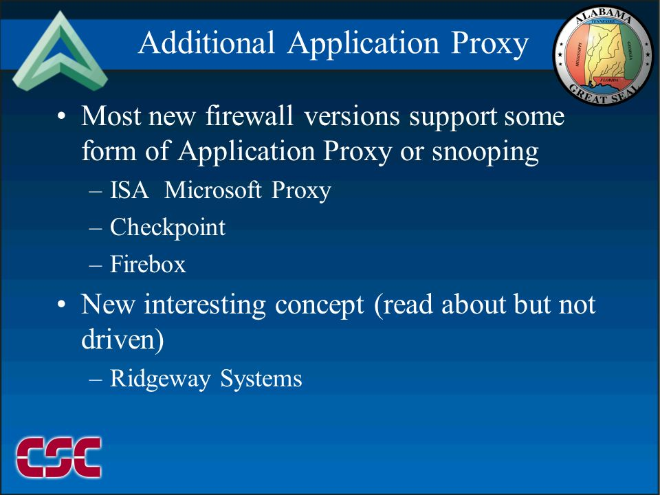 09999/2106 Additional Application Proxy Most new firewall versions support some form of Application Proxy or snooping –ISA Microsoft Proxy –Checkpoint –Firebox New interesting concept (read about but not driven) –Ridgeway Systems