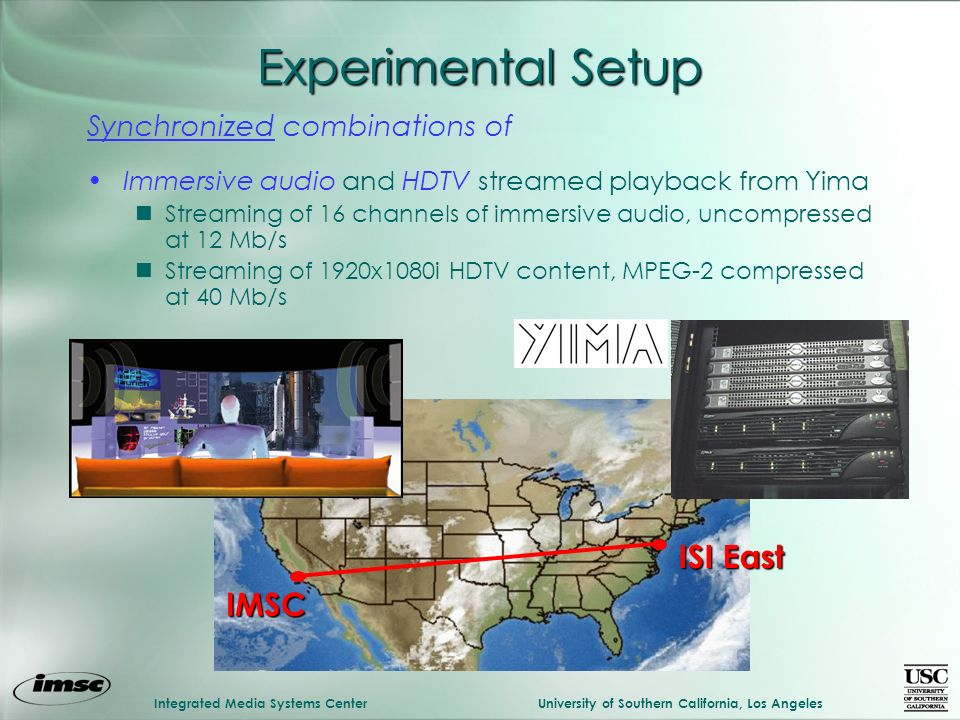 Integrated Media Systems CenterUniversity of Southern California, Los Angeles Experimental Setup Synchronized combinations of Immersive audio and HDTV