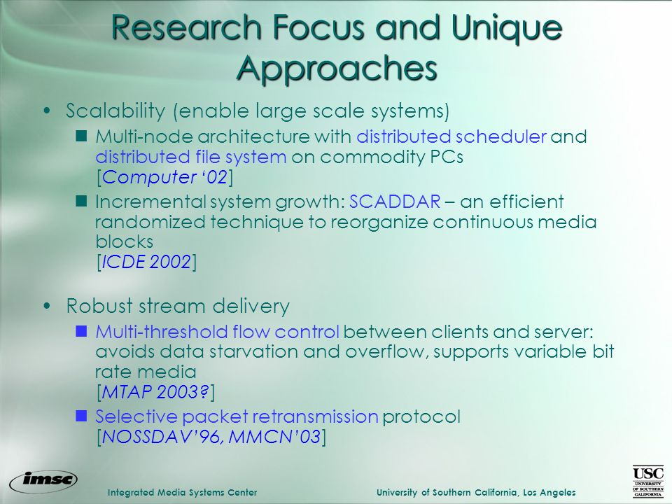 Integrated Media Systems CenterUniversity of Southern California, Los Angeles Research Focus and Unique Approaches Scalability (enable large scale systems) nMulti-node architecture with distributed scheduler and distributed file system on commodity PCs [Computer 02] nIncremental system growth: SCADDAR – an efficient randomized technique to reorganize continuous media blocks [ICDE 2002] Robust stream delivery nMulti-threshold flow control between clients and server: avoids data starvation and overflow, supports variable bit rate media [MTAP 2003 ] nSelective packet retransmission protocol [NOSSDAV96, MMCN03]