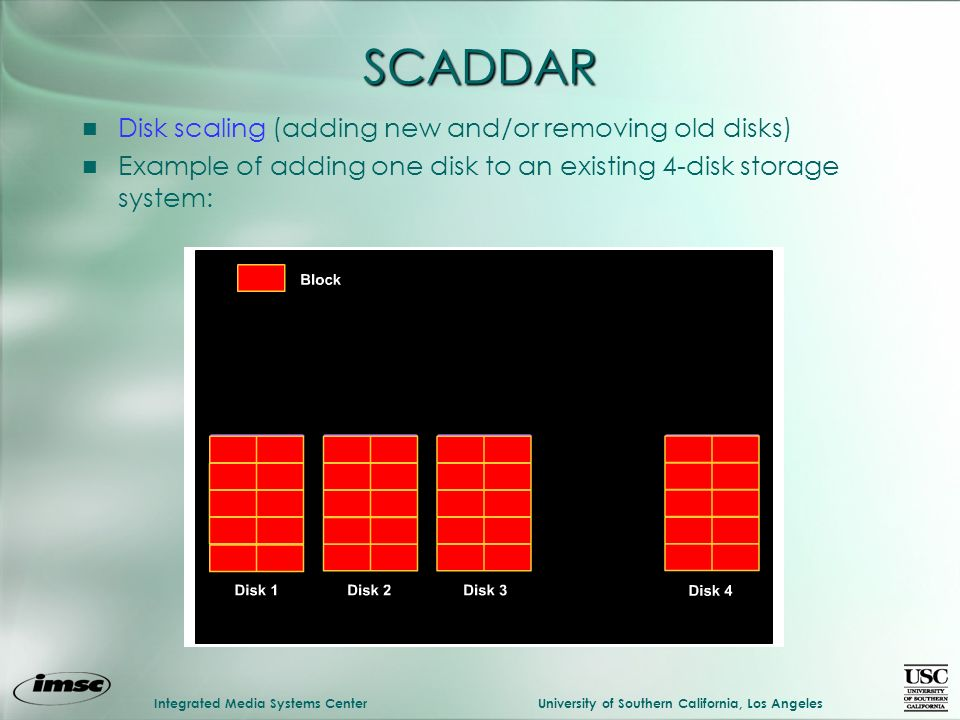 Integrated Media Systems CenterUniversity of Southern California, Los Angeles SCADDAR n Disk scaling (adding new and/or removing old disks) n Example of adding one disk to an existing 4-disk storage system: