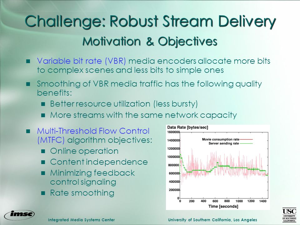 Integrated Media Systems CenterUniversity of Southern California, Los Angeles Challenge: Robust Stream Delivery n Variable bit rate (VBR) media encoders allocate more bits to complex scenes and less bits to simple ones n Smoothing of VBR media traffic has the following quality benefits: n Better resource utilization (less bursty) n More streams with the same network capacity n Multi-Threshold Flow Control (MTFC) algorithm objectives: n Online operation n Content independence n Minimizing feedback control signaling n Rate smoothing Motivation & Objectives