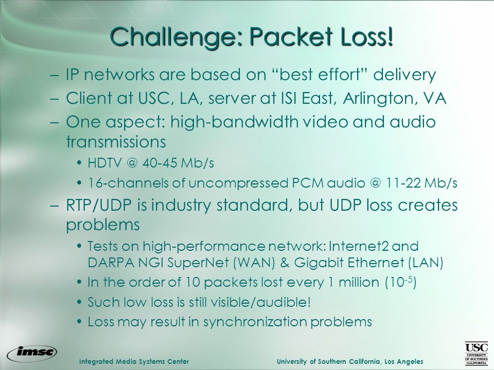 Integrated Media Systems CenterUniversity of Southern California, Los Angeles –IP networks are based on best effort delivery –Client at USC, LA, server at ISI East, Arlington, VA –One aspect: high-bandwidth video and audio transmissions Mb/s 16-channels of uncompressed PCM Mb/s –RTP/UDP is industry standard, but UDP loss creates problems Tests on high-performance network: Internet2 and DARPA NGI SuperNet (WAN) & Gigabit Ethernet (LAN) In the order of 10 packets lost every 1 million (10 -5 ) Such low loss is still visible/audible.
