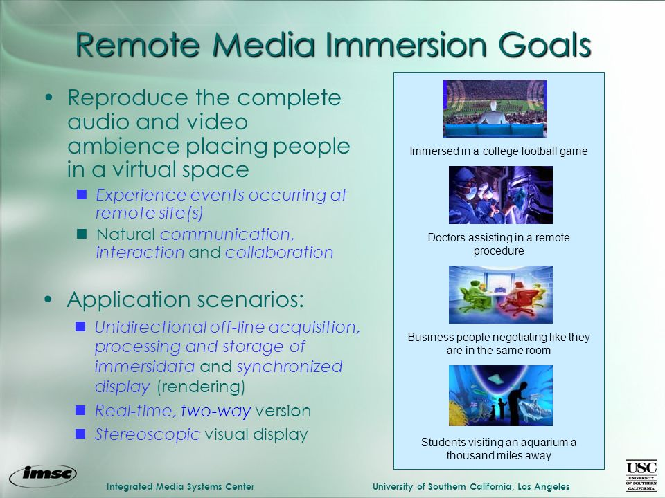 Integrated Media Systems CenterUniversity of Southern California, Los Angeles Remote Media Immersion Goals Reproduce the complete audio and video ambi