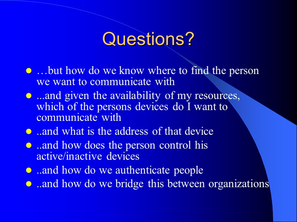 Questions? …but how do we know where to find the person we want to communicate with...and given the availability of my resources, which of the persons