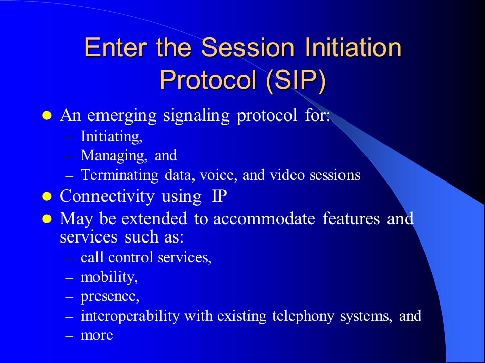 Enter the Session Initiation Protocol (SIP) An emerging signaling protocol for: – Initiating, – Managing, and – Terminating data, voice, and video ses