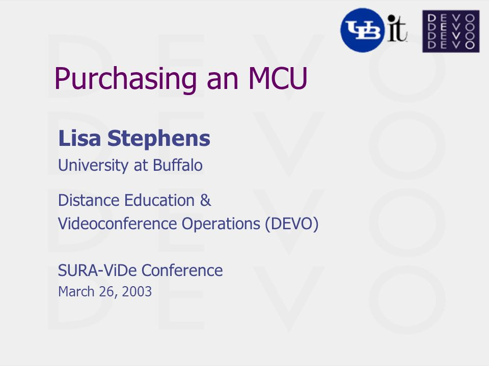 Purchasing an MCU Lisa Stephens University at Buffalo Distance Education & Videoconference Operations (DEVO) SURA-ViDe Conference March 26, 2003